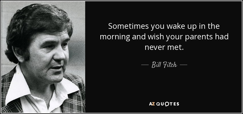 Sometimes you wake up in the morning and wish your parents had never met. - Bill Fitch