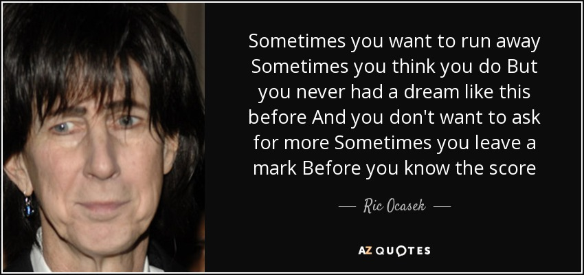 Sometimes you want to run away Sometimes you think you do But you never had a dream like this before And you don't want to ask for more Sometimes you leave a mark Before you know the score - Ric Ocasek