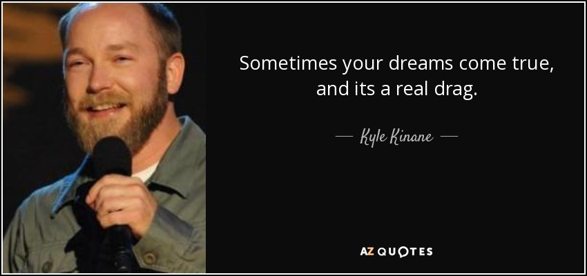 Sometimes your dreams come true, and its a real drag. - Kyle Kinane
