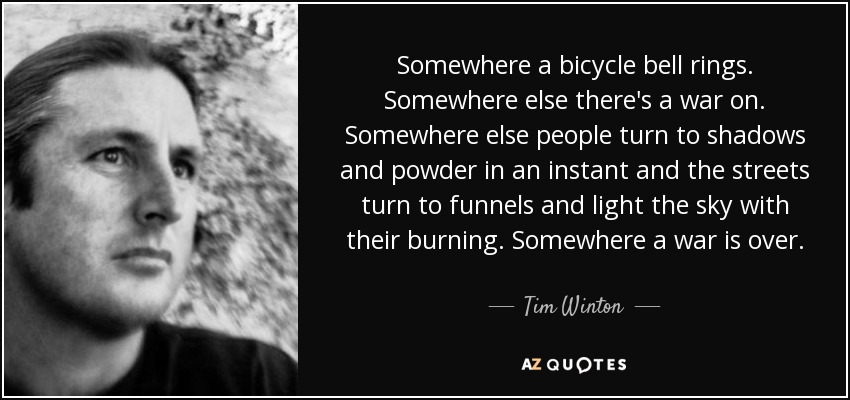 Somewhere a bicycle bell rings. Somewhere else there's a war on. Somewhere else people turn to shadows and powder in an instant and the streets turn to funnels and light the sky with their burning. Somewhere a war is over. - Tim Winton