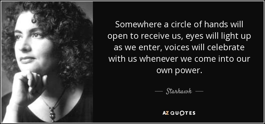 Somewhere a circle of hands will open to receive us, eyes will light up as we enter, voices will celebrate with us whenever we come into our own power. - Starhawk