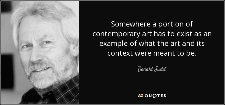 Somewhere a portion of contemporary art has to exist as an example of what the art and its context were meant to be. - Donald Judd