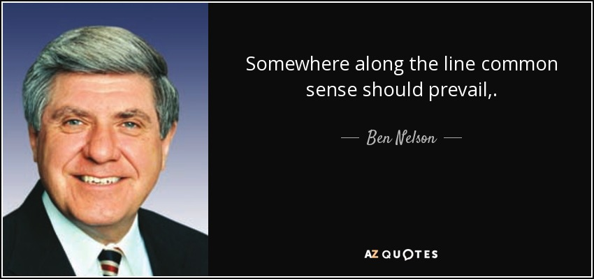 Somewhere along the line common sense should prevail,. - Ben Nelson