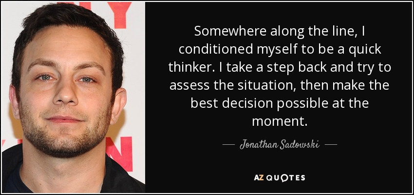 Somewhere along the line, I conditioned myself to be a quick thinker. I take a step back and try to assess the situation, then make the best decision possible at the moment. - Jonathan Sadowski