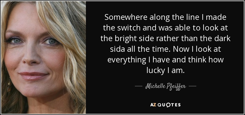 Somewhere along the line I made the switch and was able to look at the bright side rather than the dark sida all the time. Now I look at everything I have and think how lucky I am. - Michelle Pfeiffer