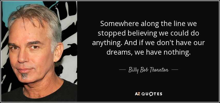 Somewhere along the line we stopped believing we could do anything. And if we don't have our dreams, we have nothing. - Billy Bob Thornton