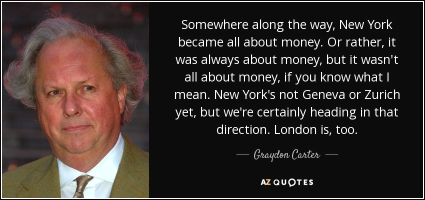 Somewhere along the way, New York became all about money. Or rather, it was always about money, but it wasn't all about money, if you know what I mean. New York's not Geneva or Zurich yet, but we're certainly heading in that direction. London is, too. - Graydon Carter