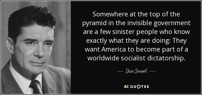 Somewhere at the top of the pyramid in the invisible government are a few sinister people who know exactly what they are doing: They want America to become part of a worldwide socialist dictatorship. - Dan Smoot