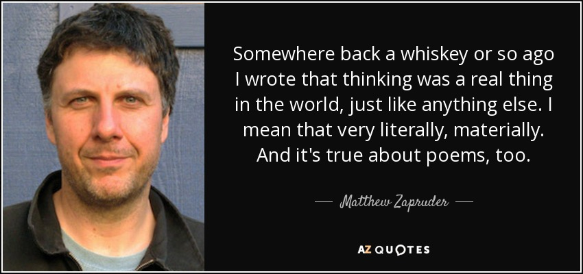 Somewhere back a whiskey or so ago I wrote that thinking was a real thing in the world, just like anything else. I mean that very literally, materially. And it's true about poems, too. - Matthew Zapruder