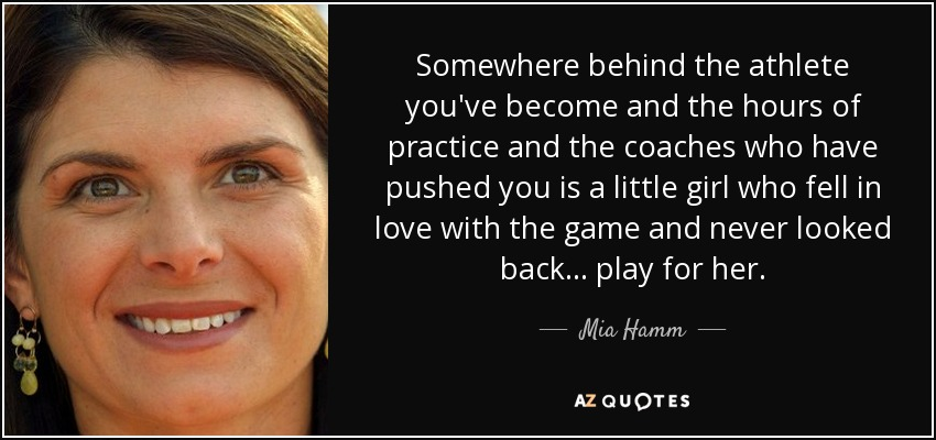 Somewhere behind the athlete you've become and the hours of practice and the coaches who have pushed you is a little girl who fell in love with the game and never looked back... play for her. - Mia Hamm