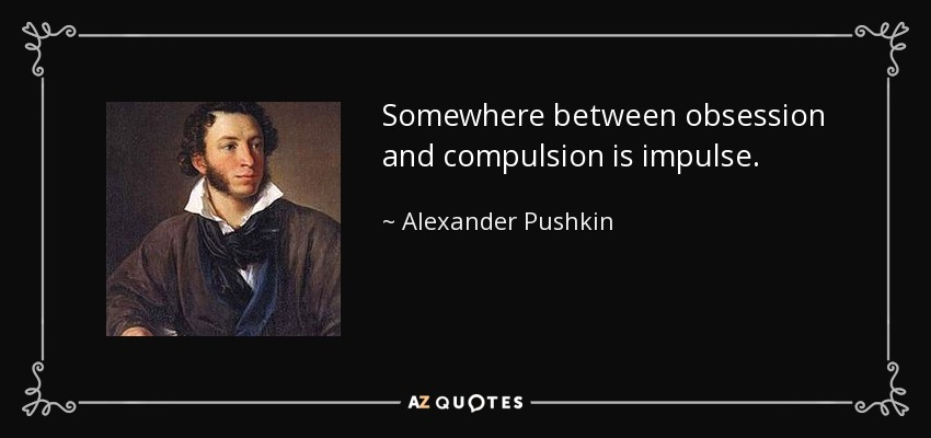 Somewhere between obsession and compulsion is impulse. - Alexander Pushkin