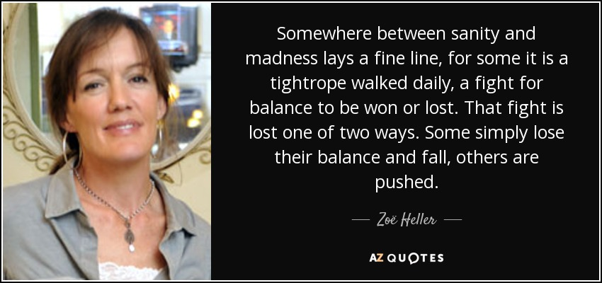 Somewhere between sanity and madness lays a fine line, for some it is a tightrope walked daily, a fight for balance to be won or lost. That fight is lost one of two ways. Some simply lose their balance and fall, others are pushed. - Zoë Heller