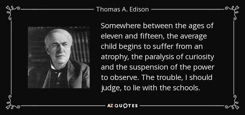 Somewhere between the ages of eleven and fifteen, the average child begins to suffer from an atrophy, the paralysis of curiosity and the suspension of the power to observe. The trouble, I should judge, to lie with the schools. - Thomas A. Edison