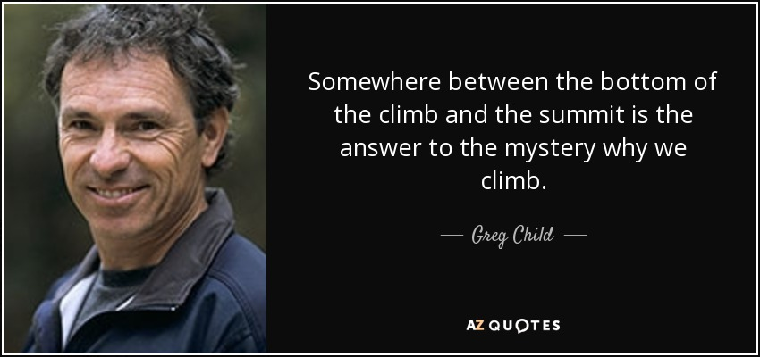 Somewhere between the bottom of the climb and the summit is the answer to the mystery why we climb. - Greg Child