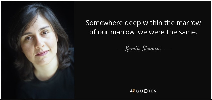 Somewhere deep within the marrow of our marrow, we were the same. - Kamila Shamsie