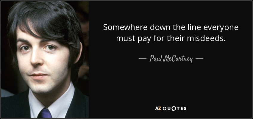 Somewhere down the line everyone must pay for their misdeeds. - Paul McCartney