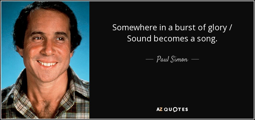 Somewhere in a burst of glory / Sound becomes a song. - Paul Simon