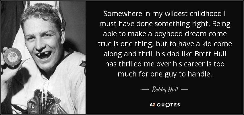 Somewhere in my wildest childhood I must have done something right. Being able to make a boyhood dream come true is one thing, but to have a kid come along and thrill his dad like Brett Hull has thrilled me over his career is too much for one guy to handle. - Bobby Hull