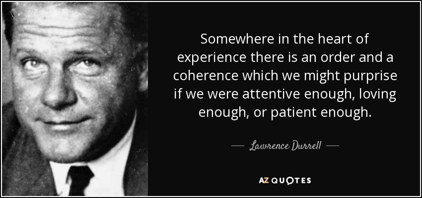 Somewhere in the heart of experience there is an order and a coherence which we might purprise if we were attentive enough, loving enough, or patient enough. - Lawrence Durrell