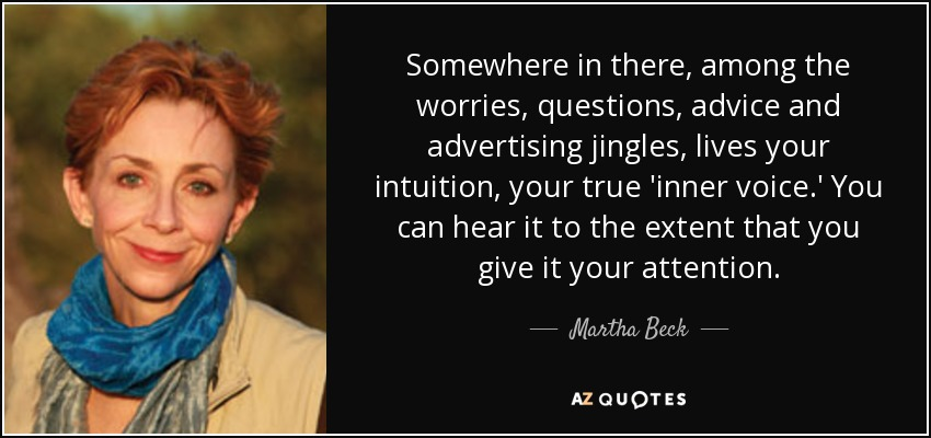 Somewhere in there, among the worries, questions, advice and advertising jingles, lives your intuition, your true 'inner voice.' You can hear it to the extent that you give it your attention. - Martha Beck