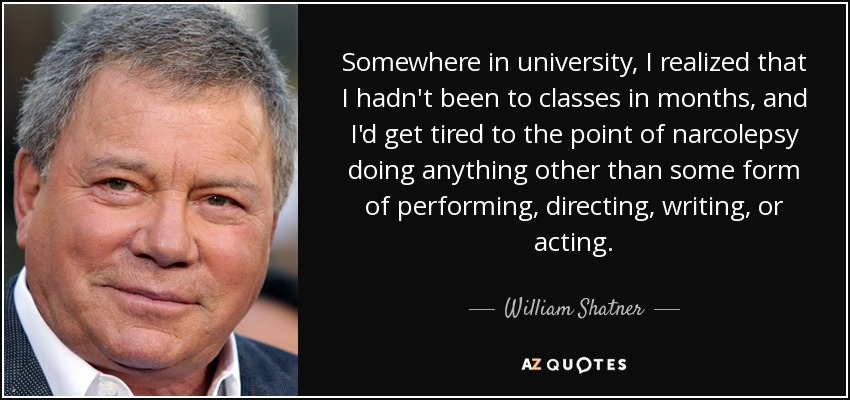 Somewhere in university, I realized that I hadn't been to classes in months, and I'd get tired to the point of narcolepsy doing anything other than some form of performing, directing, writing, or acting. - William Shatner