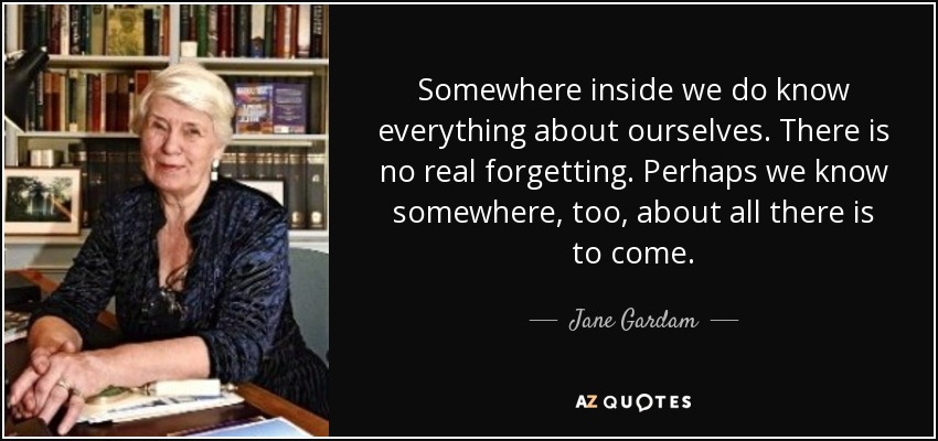 Somewhere inside we do know everything about ourselves. There is no real forgetting. Perhaps we know somewhere, too, about all there is to come. - Jane Gardam