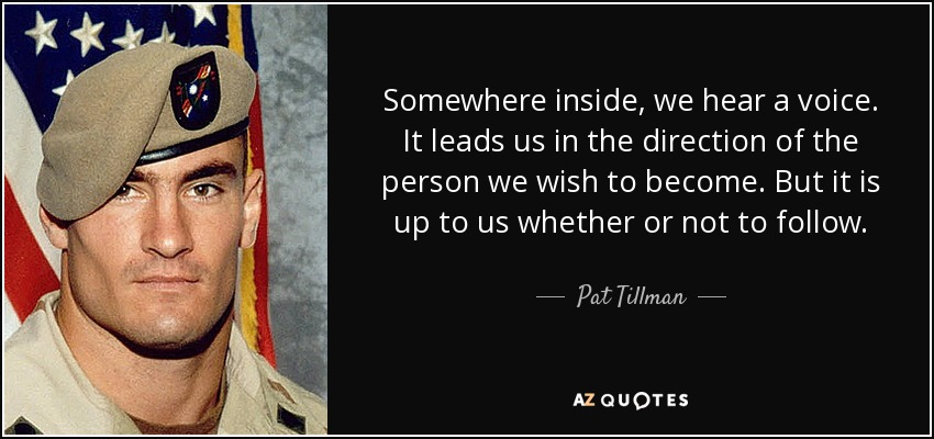 Somewhere inside, we hear a voice. It leads us in the direction of the person we wish to become. But it is up to us whether or not to follow. - Pat Tillman