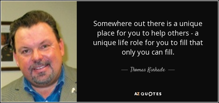 Somewhere out there is a unique place for you to help others - a unique life role for you to fill that only you can fill. - Thomas Kinkade