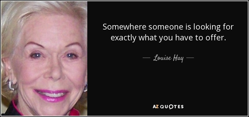 Somewhere someone is looking for exactly what you have to offer. - Louise Hay