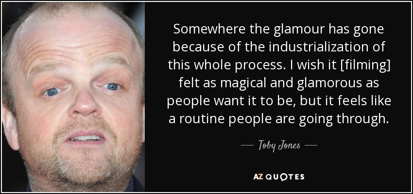 Somewhere the glamour has gone because of the industrialization of this whole process. I wish it [filming] felt as magical and glamorous as people want it to be, but it feels like a routine people are going through. - Toby Jones