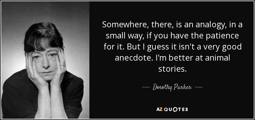 Somewhere, there, is an analogy, in a small way, if you have the patience for it. But I guess it isn't a very good anecdote. I'm better at animal stories. - Dorothy Parker