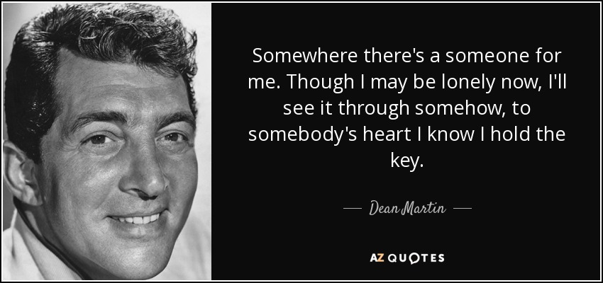 Somewhere there's a someone for me. Though I may be lonely now, I'll see it through somehow, to somebody's heart I know I hold the key. - Dean Martin