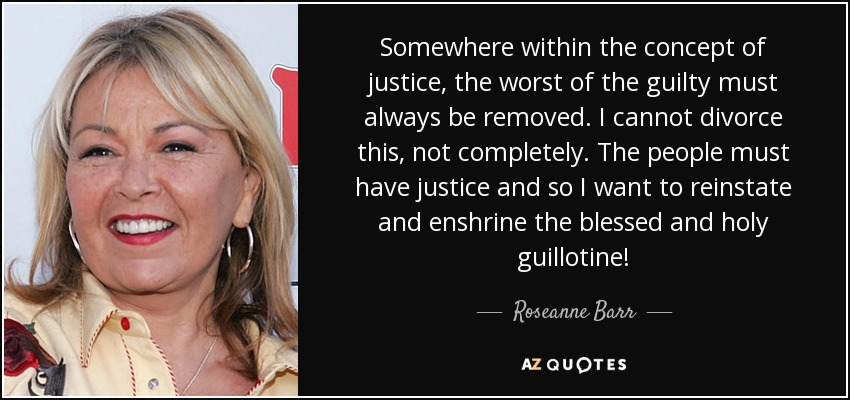Somewhere within the concept of justice, the worst of the guilty must always be removed. I cannot divorce this, not completely. The people must have justice and so I want to reinstate and enshrine the blessed and holy guillotine! - Roseanne Barr
