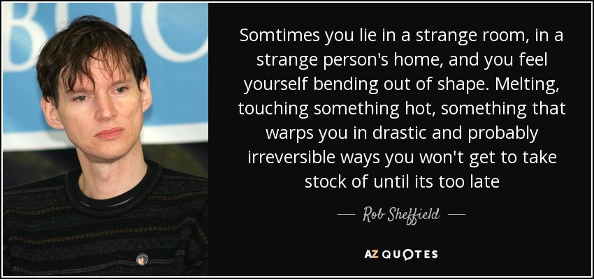 Somtimes you lie in a strange room, in a strange person's home, and you feel yourself bending out of shape. Melting, touching something hot, something that warps you in drastic and probably irreversible ways you won't get to take stock of until its too late - Rob Sheffield