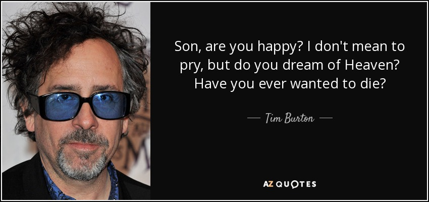 Son, are you happy? I don't mean to pry, but do you dream of Heaven? Have you ever wanted to die? - Tim Burton
