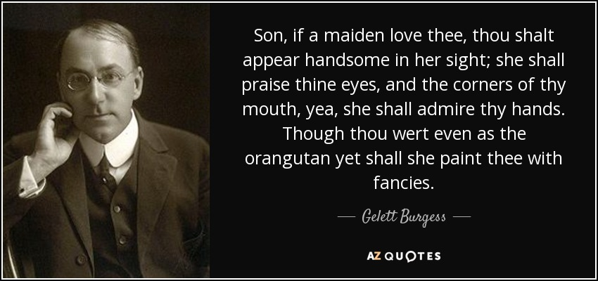 Son, if a maiden love thee, thou shalt appear handsome in her sight; she shall praise thine eyes, and the corners of thy mouth, yea, she shall admire thy hands. Though thou wert even as the orangutan yet shall she paint thee with fancies. - Gelett Burgess