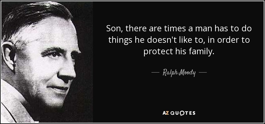 Son, there are times a man has to do things he doesn't like to, in order to protect his family. - Ralph Moody