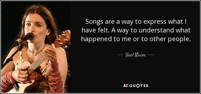 Songs are a way to express what I have felt. A way to understand what happened to me or to other people. - Yael Naim