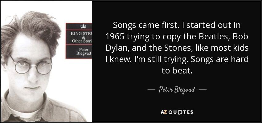 Songs came first. I started out in 1965 trying to copy the Beatles, Bob Dylan, and the Stones, like most kids I knew. I'm still trying. Songs are hard to beat. - Peter Blegvad