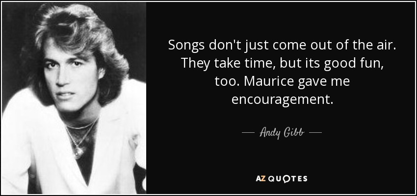Songs don't just come out of the air. They take time, but its good fun, too. Maurice gave me encouragement. - Andy Gibb