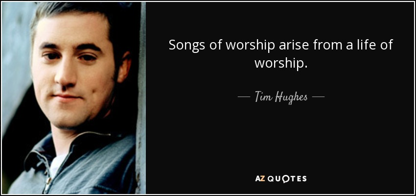 Songs of worship arise from a life of worship. - Tim Hughes