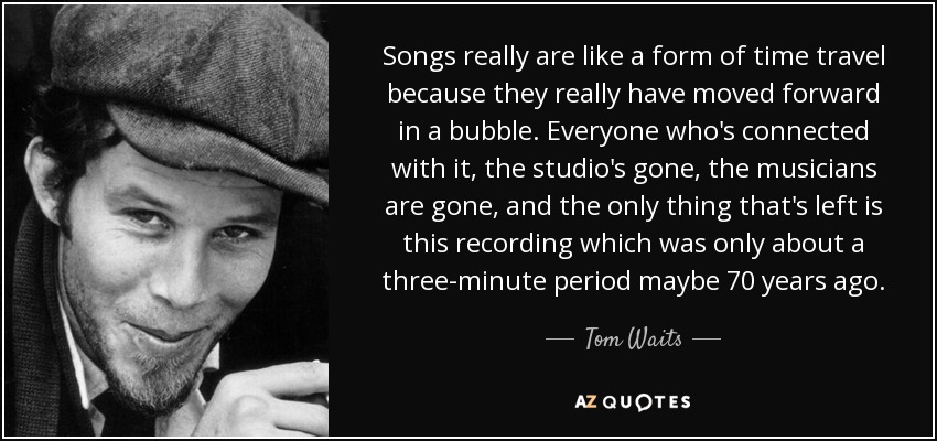 Songs really are like a form of time travel because they really have moved forward in a bubble. Everyone who's connected with it, the studio's gone, the musicians are gone, and the only thing that's left is this recording which was only about a three-minute period maybe 70 years ago. - Tom Waits