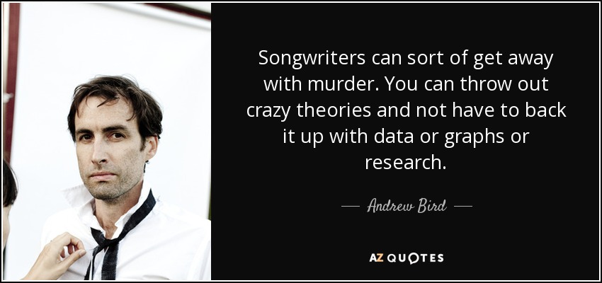 Songwriters can sort of get away with murder. You can throw out crazy theories and not have to back it up with data or graphs or research. - Andrew Bird