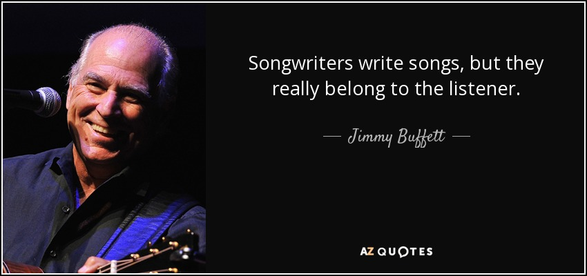 Songwriters write songs, but they really belong to the listener. - Jimmy Buffett