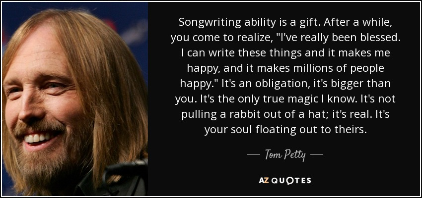 Songwriting ability is a gift. After a while, you come to realize,