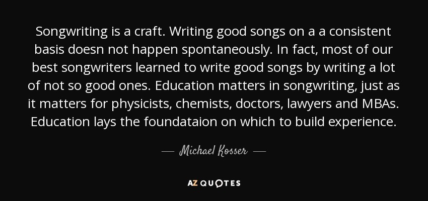 Songwriting is a craft. Writing good songs on a a consistent basis doesn not happen spontaneously. In fact, most of our best songwriters learned to write good songs by writing a lot of not so good ones. Education matters in songwriting, just as it matters for physicists, chemists, doctors, lawyers and MBAs. Education lays the foundataion on which to build experience. - Michael Kosser