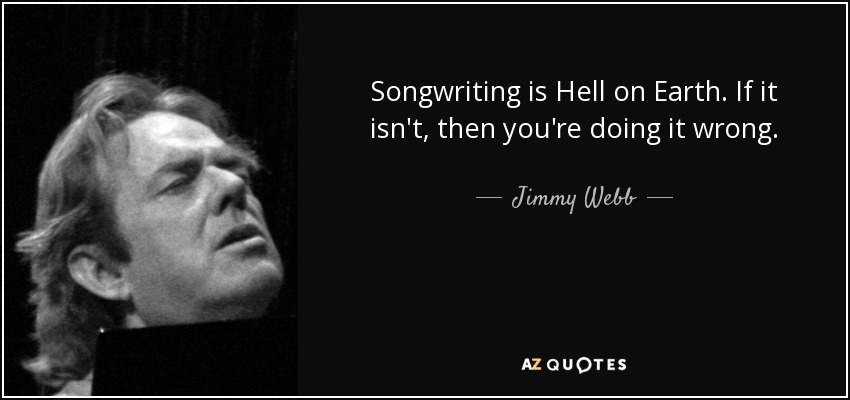 Songwriting is Hell on Earth. If it isn't, then you're doing it wrong. - Jimmy Webb