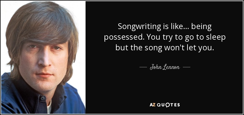 Songwriting is like ... being possessed. You try to go to sleep but the song won't let you. - John Lennon