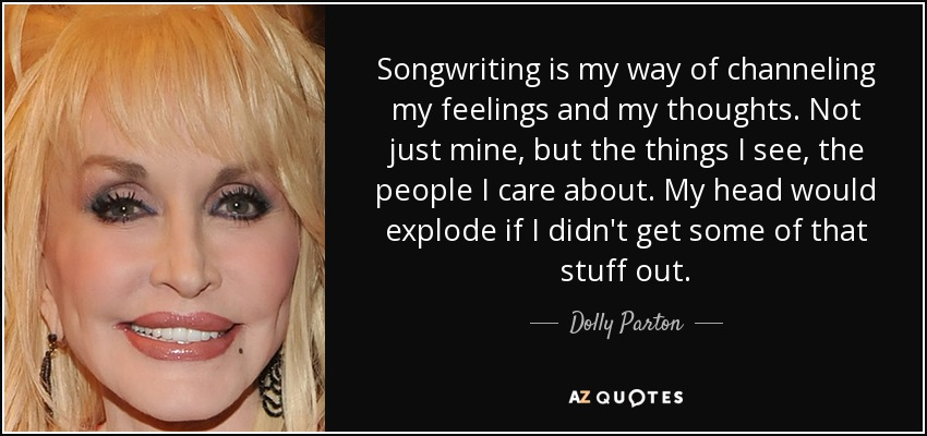 Songwriting is my way of channeling my feelings and my thoughts. Not just mine, but the things I see, the people I care about. My head would explode if I didn't get some of that stuff out. - Dolly Parton