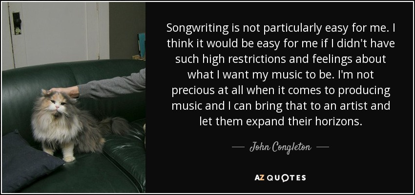 Songwriting is not particularly easy for me. I think it would be easy for me if I didn't have such high restrictions and feelings about what I want my music to be. I'm not precious at all when it comes to producing music and I can bring that to an artist and let them expand their horizons. - John Congleton